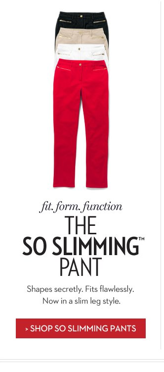 Fit. Form. Function. The SO SLIMMING™ Pant. Shapes secretly. Fits flawlessly. Now in a slim leg style. » SHOP SO SLIMMING PANTS