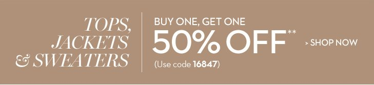 BUY ONE, GET ONE 50% OFF** Tops, Jackets & Sweaters (Use code 16847) » SHOP NOW