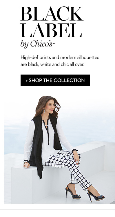 BLACK LABEL by Chico's™. High-def prints and modern silhouettes are black, white and chic all over. » SHOP THE COLLECTION