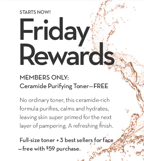STARTS NOW! Friday Rewards. MEMBERS ONLY: Ceramide Purifying Toner—FREE. No ordinary toner, this ceramide-rich formula purifies, calms and hydrates, leaving skin super primed for the next layer of pampering. A refreshing finish. Full-size toner + 3 best sellers for face—free with $59 purchase.