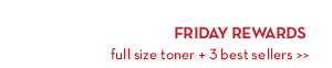FRIDAY REWARDS. Full size toner + 3 best sellers.