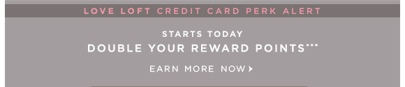 LOVE LOFT CREDIT CARD PERK ALERT  STARTS TODAY DOUBLE YOUR REWARD POINTS*** EARN MORE NOW