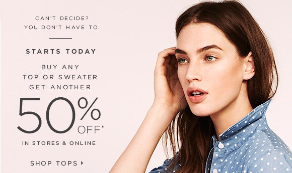 CAN'T DECIDE? YOU DON'T HAVE TO.  STARTS TODAY  BUY ANY TOP OR SWEATER GET ANOTHER 50% OFF* IN STORES & ONLINE  SHOP TOPS