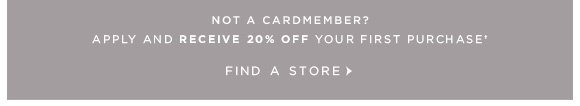 NOT A CARDMEMBER? APPLY AND RECEIVE 20% OFF YOUR FIRST PURCHASE† FIND A STORE