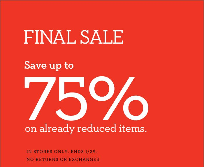 FINAL SALE | Save up to 75% on already reduced items. | IN STORES ONLY. ENDS 1/29. NO RETURNS OR EXCHANGES.