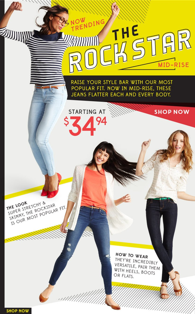 NOW TRENDING | THE ROCKSTAR MID-RISE | RAISE YOUR STYLE BAR WITH OUR MOST POPULAR FIT. NOW IN MID-RISE, THESE JEANS FLATTER EACH AND EVERY BODY. | STARTING AT $34.94 | SHOP NOW