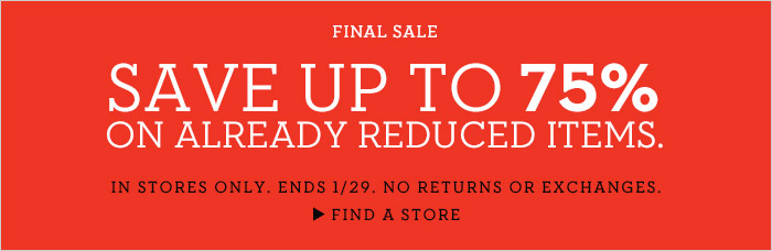 FINAL SALE | SAVE UP TO 75% ON ALREADY REDUCED ITEMS. IN STORES ONLY. ENDS 1/29. NO RETURNS OR EXCHANGES. | FIND A STORE