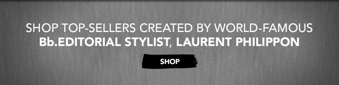 Shop top-sellers created by world–famous Bb.Editorial Stylist, Laurent Philippon. »SHOP