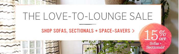The Love-To-Lounge Sale. Shop Sofas, Sectionals + Space-Savers. 15% Off Sofas + Sectionals*