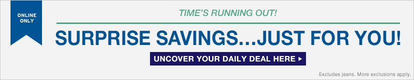 ONLINE ONLY | TIME'S RUNNING OUT! SURPRISE SAVINGS...JUST FOR YOU! | UNCOVER YOUR DAILY DEAL HERE