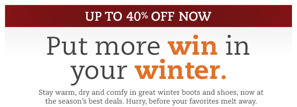 Up to 40% off now. Put more win in your winter. Stay warm, dry and comfy in great winter boots and shoes, now at the season's best deals. Hurry, before your favorites melt away.