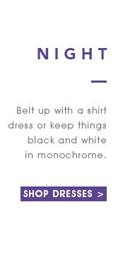 NightBelt up with a shirt dress or keep things black and white in monochrome