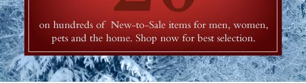 Save an extra 20% on hundreds of  New to-Sale items for men, women,pets and the home. Shop now for best selection.