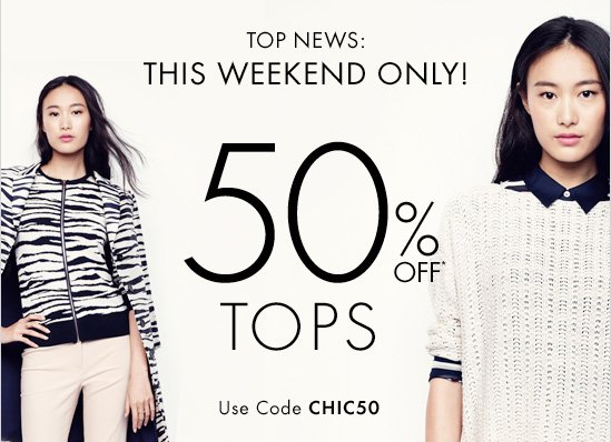 TOP NEWS:  THIS WEEKEND ONLY! 50% Off* Tops  Use Code CHIC50