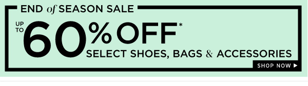 End of Season Sale | Up tp 60% Off select Shoes, Bags, and Accessories | Shop Now