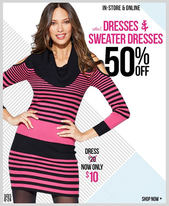 Select Dresses and Sweater Dresses - 50% OFF! In-Stores and Online - SHOP NOW!