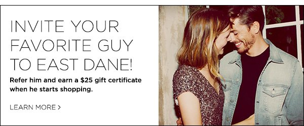 Share East Dane with your nearest and dearest, and you'll earn a $25 gift certificate for each new customer who accepts your invitation and starts shopping with us >>