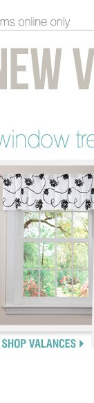 Web Exclusive! New Year, New View. Freshen up any room! Save up to  60% off window treatments. Shop valances