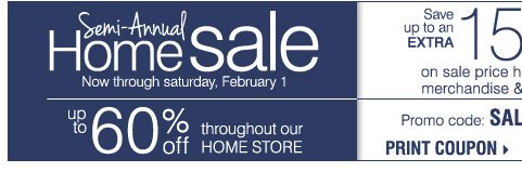 Semi-Annual Home Sale Now through Saturday, February 1 Up to 60%  off throughout our home store Take up to an extra 15% off sale price  home store merchandise and luggage** Thursday, January 23 - Saturday,  February 1 Promo code: SALATEJAN14 Print coupon