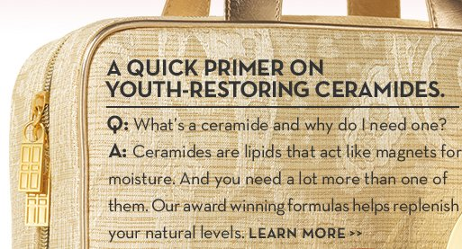 A QUICK PRIMER ON YOUTH-RESTORING CERAMIDES. Q: What's a ceramide and why do I need one? A: Ceramides are lipids that act like magnets for moisture. And you need a lot more than one of them. Our award winning formulas helps replenish your natural levels. LEARN MORE.