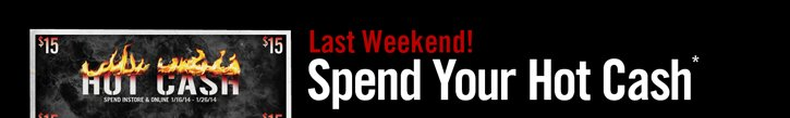LAST WEEKEND! SPEND YOUR HOT CASH*