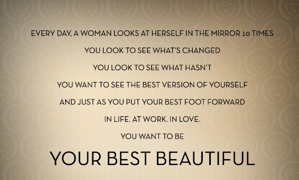 EVERY DAY, A WOMAN LOOKS AT HERSELF IN THE MIRROR 10 TIMES YOU LOOK TO SEE WHAT»S CHANGED YOU LOOK TO SEE WHAT HASN»T YOU WANT TO SEE THE BEST VERSION OF YOURSELF AND JUST AS YOU PUT YOUR BEST FOOT FORWARD IN LIFE. AT WORK. IN LOVE. YOU WANT TO BE YOUR BEST BEAUTIFUL