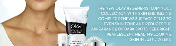 THE NEW OLAY REGENERIST LUMINOUS COLLECTION WITH SKIN ENERGIZING COMPLEX RENEWS SURFACE CELLS TO EVEN SKIN TONE AND REDUCES THE APPEARANCE OF DARK SPOTS. SEE BRIGHT, PEARLESCENT, HEALTHY-LOOKING SKIN IN JUST 2 WEEKS.