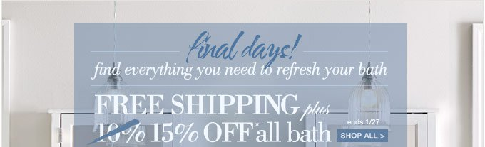 final days! | find everything you need to refresh your bath | FREE SHIPPING plus 10%OFF* all BATH | SHOP ALL > | ends 1/27