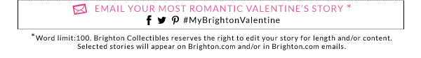 Email your most romantic Valentine's story. Word limit: 100. Brighton Collectibles reserves the right to edit your story for length and/or content. Selected stories will appear on Brighton.com and/or in Brighton.com emails.