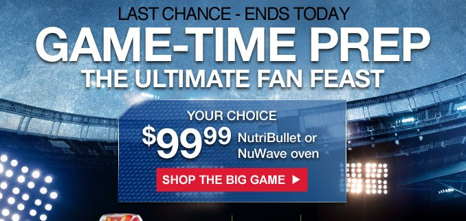 LAST CHANCE - ENDS TODAY | GAME-TIME PREP | THE ULTIMATE FAN FEAST | $99.99 YOUR CHOICE NutriBullet or NuWave oven | SHOP THE BIG GAME