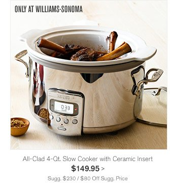 ONLY AT WILLIAMS-SONOMA - All-Clad 4-Qt. Slow Cooker with Ceramic Insert - $149.95 - SUGG. $230 / $80 OFF SUGG. PRICE