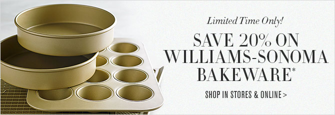 Limited Time Only! - SAVE 20% ON WILLIAMS-SONOMA BAKEWARE* - SHOP IN STORES & ONLINE