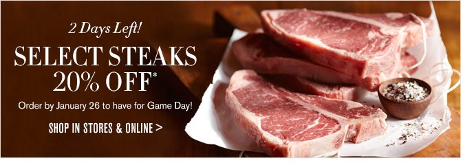 2 Days Left! - SELECT STEAKS 20% OFF* - Order by January 26 to have for Game Day! - SHOP IN STORES & ONLINE