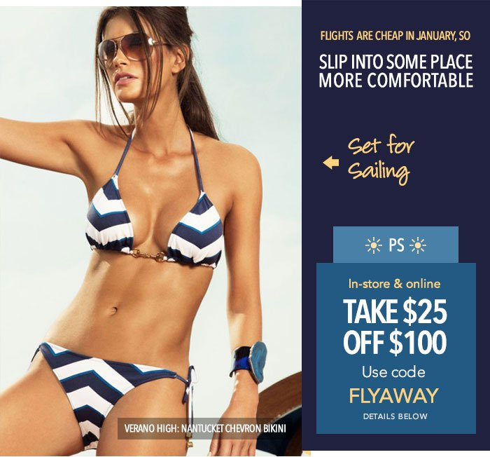 Flights are cheap in January so: SLIP INTO SOME PLACE MORE COMFORTABLE! Set for Sailing! - Verano High - Nantucket Chevron Bikini -- PS: Take $25 off $100. Use code FLYAWAY online and in-store. Details below.