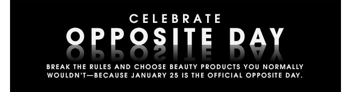 CELEBRATE OPPOSITE DAY Break the rules and choose beauty products you normally wouldn't â?? because January 25 is the official opposite day.