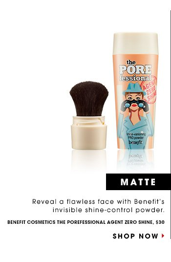 MATTE: Reveal a flawless face with Benefit's invisible shine-control powder. Benefit POREfessional Zero Agent Shine, $30 SHOP NOW