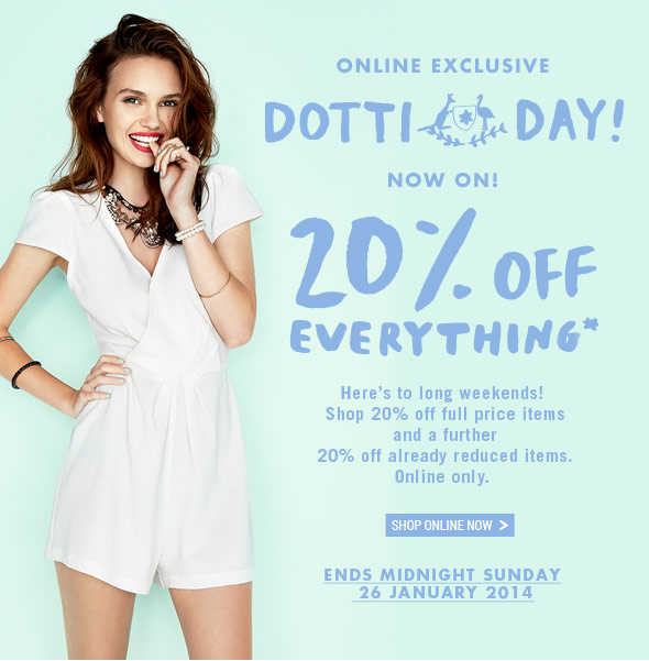 Online Exclusive Dotti Day Now On! 20% Off Everything* Here's to long weekends! Shop 20% off full price items and a further 20% off already reduced items. Online Only. Shop Online Now. Ends Midnight Sunday 26 January 2014.