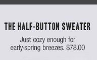 the half-button sweater Just cozy enough for early-spring breezes. $78.00