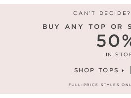 CAN'T DECIDE? YOU DON'T HAVE TO.  BUY ANY TOP OR SWEATER, GET ANOTHER 50% OFF** IN STORES & ONLINE  SHOP TOPS  SHOP SWEATERS  FULL-PRICE STYLES ONLY. EXCLUDES LOU & GREY ITEMS.