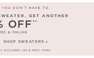 CAN'T DECIDE? YOU DON'T HAVE TO.  BUY ANY TOP OR SWEATER, GET ANOTHER 50% OFF** IN STORES & ONLINE  SHOP TOPS  SHOP SWEATERS  FULL–PRICE STYLES ONLY. EXCLUDES LOU & GREY ITEMS.