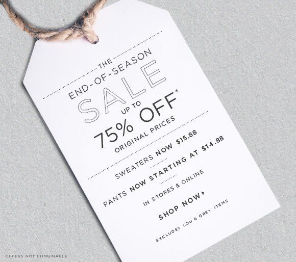 THE END–OF–SEASON SALE  UP TO  75% OFF* ORIGINAL PRICES  SWEATERS NOW $15.88  PANTS NOW STARTING AT $14.88  IN STORES & ONLINE  SHOP NOW  EXCLUDES LOU & GREY ITEMS  OFFERS NOT COMBINABLE