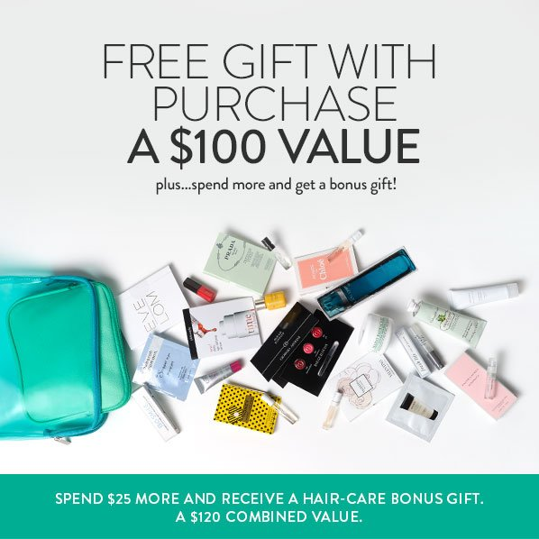 FREE GIFT WITH PURCHASE - A $100 VALUE - plus... spend more and get a bonus gift! SPEND $25 MORE AND RECEIVE A HAIR-CARE BONUS GIFT. A $120 COMBINED VALUE.