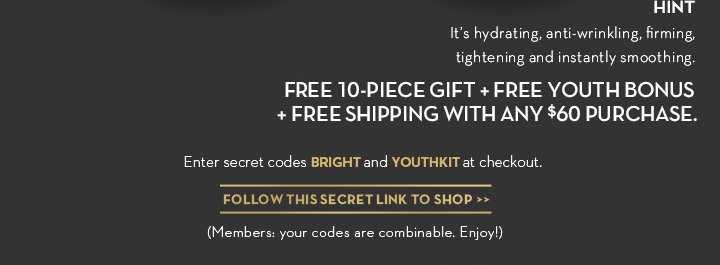 HINT. It's hydrating, anti-wrinkling, firming, tightening and instantly smoothing. FREE 10-PIECE GIFT +  FREE YOUTH BONUS + FREE SHIPPING WITH ANY $60 PURCHASE. Enter secret codes BRIGHT and YOUTHKIT at checkout. FOLLOW THIS SECRET LINK TO SHOP. (Members: your codes are combinable. Enjoy!)