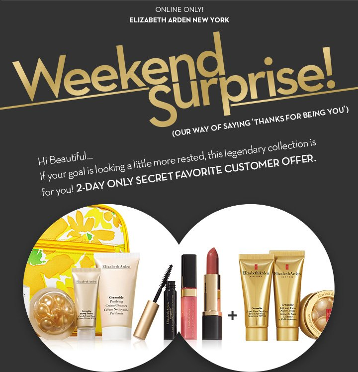 ONLINE ONLY! ELIZABETH ARDEN NEW YORK. Weekend Surprise! (OUR WAY OF SAYING 'THANKS FOR BEING YOU'). Hi Beautiful... If your goal is looking  a little more rested, this legendary collection is for you! 2-DAY ONLY SECRET FAVORITE CUSTOMER OFFER.