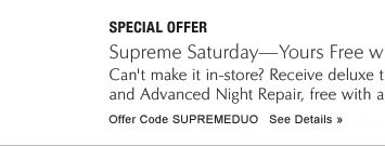 *Offer may vary by store.  SPECIAL OFFER Revitalizing Supreme—Free Deluxe Travel Size, with your $50 purchase Discover the multi-action power of New Revitalizing Supreme and Advanced Night Repair. Offer Code SUPREMEDUO    See Details »