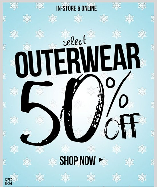 Select Outerwear - 50% OFF! In-Stores and Online - SHOP NOW!