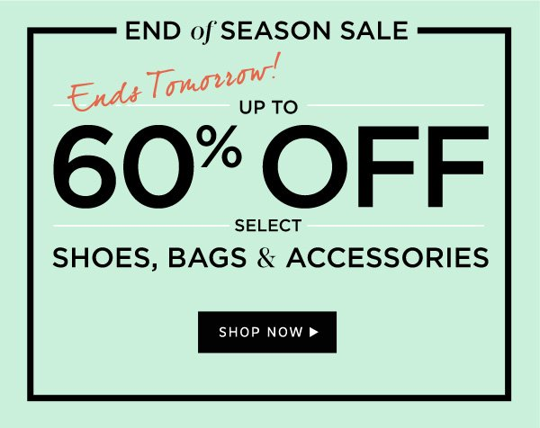 ENDS TOMORROW! End of Season Sale | Up To 60% Off  Select Shoes, Bags, and Accessories | Shop Now