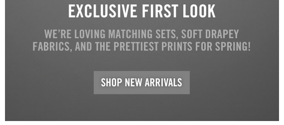 EXCLUSIVE FIRST LOOK SHOP NEW ARRIVALS
