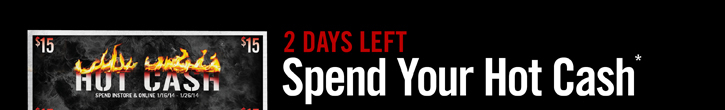 2 DAYS LEFT - SPEND YOUR HOT CASH*