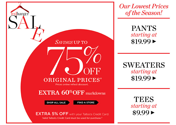 Red Hanger Sale. Savings up to 75% off original prices. Prices online reflect discount. Extra 60% off markdowns. Extra 5% off with your Talbots Credit Card. Valid Talbots Credit Card must be used for purchase. Shop all Sale or Find a Store. Peek Week. Our Lowest Prices of the Season! Pants starting at $19.99. Sweaters starting at $19.99. Tees starting at $9.99.
